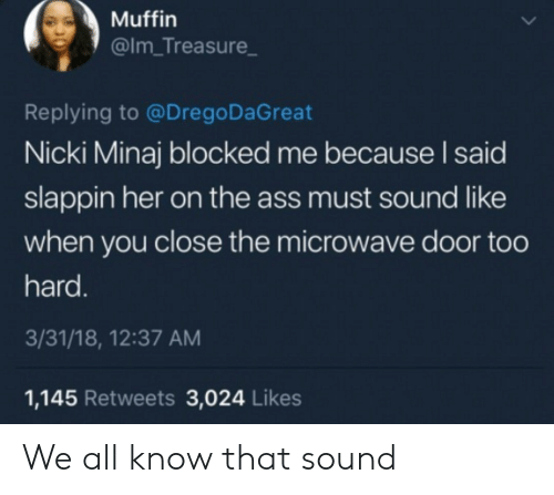 Nicki Minaj, Her, and Microwave: Muffin  @Im_Treasure  Replying to @Drego DaGreat  Nicki Minaj blocked me because I said  slappin her on the ass must sound like  when you close the microwave door too  hard.  3/31/18, 12:37 AM  1,145 Retweets 3,024 Likes We all know that sound