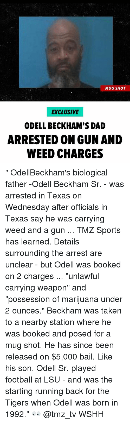"Dad, Football, and Memes: MUG SHOT  EXCLUSIVE  ODELL BECKHAM'S DAD  ARRESTED ON GUN AND  WEED CHARGES "" OdellBeckham's biological father -Odell Beckham Sr. - was arrested in Texas on Wednesday after officials in Texas say he was carrying weed and a gun ... TMZ Sports has learned. Details surrounding the arrest are unclear - but Odell was booked on 2 charges ... ""unlawful carrying weapon"" and ""possession of marijuana under 2 ounces."" Beckham was taken to a nearby station where he was booked and posed for a mug shot. He has since been released on $5,000 bail. Like his son, Odell Sr. played football at LSU - and was the starting running back for the Tigers when Odell was born in 1992."" 👀 @tmz_tv WSHH"