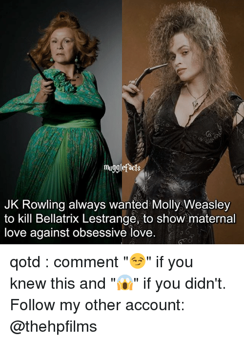 """Facts, Love, and Memes: muggle facts  JK Rowling always wanted Molly Weasley  to kill Bellatrix Lestrange, to show maternal  love against obsessive love qotd : comment """"😏"""" if you knew this and """"😱"""" if you didn't. Follow my other account: @thehpfilms"""