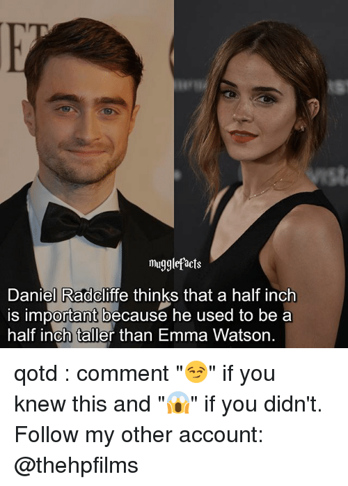 """Daniel Radcliffe, Emma Watson, and Memes: mugglefacts  Daniel Radcliffe thinks that a half inch  is important because he used to be a  half inch taller than Emma Watson. qotd : comment """"😏"""" if you knew this and """"😱"""" if you didn't. Follow my other account: @thehpfilms"""