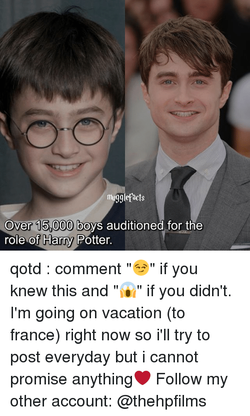 "Harry Potter, Memes, and France: mugglefacts  over 15 000|boys auditioned for the  role of Harry Potter. qotd : comment ""😏"" if you knew this and ""😱"" if you didn't. I'm going on vacation (to france) right now so i'll try to post everyday but i cannot promise anything❤️ Follow my other account: @thehpfilms"