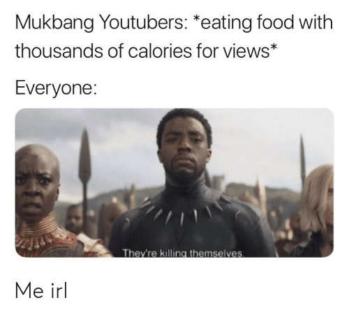 Food, Irl, and Me IRL: Mukbang Youtubers: *eating food with  thousands of calories for views*  Everyone:  They're killing themselves Me irl