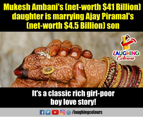 Love, Girl, and Indianpeoplefacebook: Mukesh Ambani's (net-worth $41 Billion)  daughter is marrying Ajay Piramal's  [net-worth $4.5 Billion] son  LAUGHING  It's a classic rich girl-poor  boy love story!