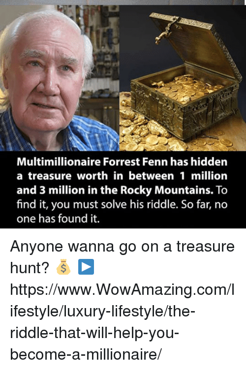 Memes, Rocky, and Help: Multimillionaire Forrest Fenn has hidden  a treasure worth in between 1 million  and 3 million in the Rocky Mountains. To  find it, you must solve his riddle. So far, no  one has found it. Anyone wanna go on a treasure hunt? 💰 └▶https://www.WowAmazing.com/lifestyle/luxury-lifestyle/the-riddle-that-will-help-you-become-a-millionaire/