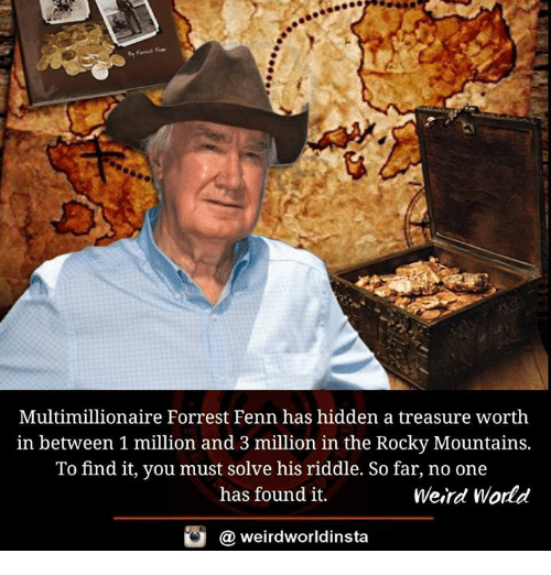 Memes, Rocky, and Weird: Multimillionaire Forrest Fenn has hidden a treasure worth  in between 1 million and 3 million in the Rocky Mountains.  To find it, you must solve his riddle. So far, no one  has found it.  Weird World  weirdworldinsta  a