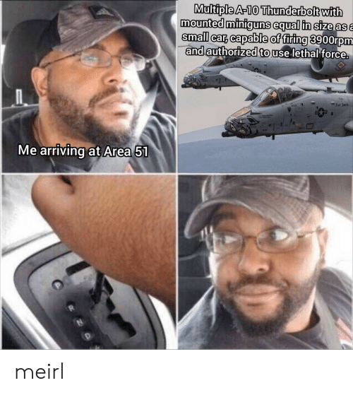 MeIRL, Area 51, and Car: Multiple A-10 Thunderbolt with  mounted miniguns equal in size asa  small car, capable of firing 3900rpm  and authorized to use lethal force.  Fart Smith  Me arriving at Area 51 meirl