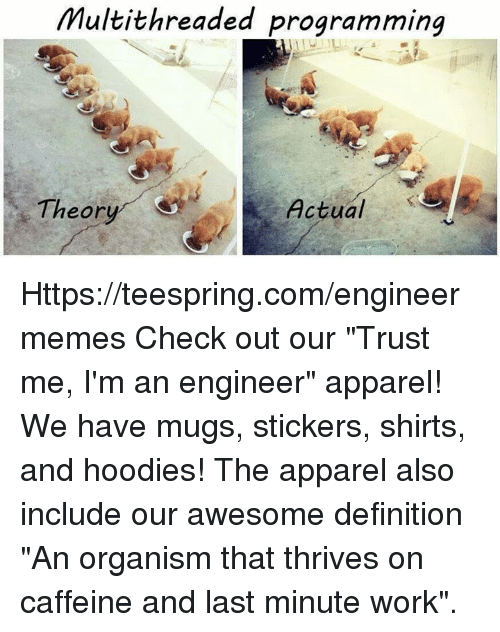 "Work, Definition, and Engineering: Multithreaded programming  Theory  Actual Https://teespring.com/engineermemes  Check out our ""Trust me, I'm an engineer"" apparel! We have mugs, stickers, shirts, and hoodies! The apparel also include our awesome definition ""An organism that thrives on caffeine and last minute work""."