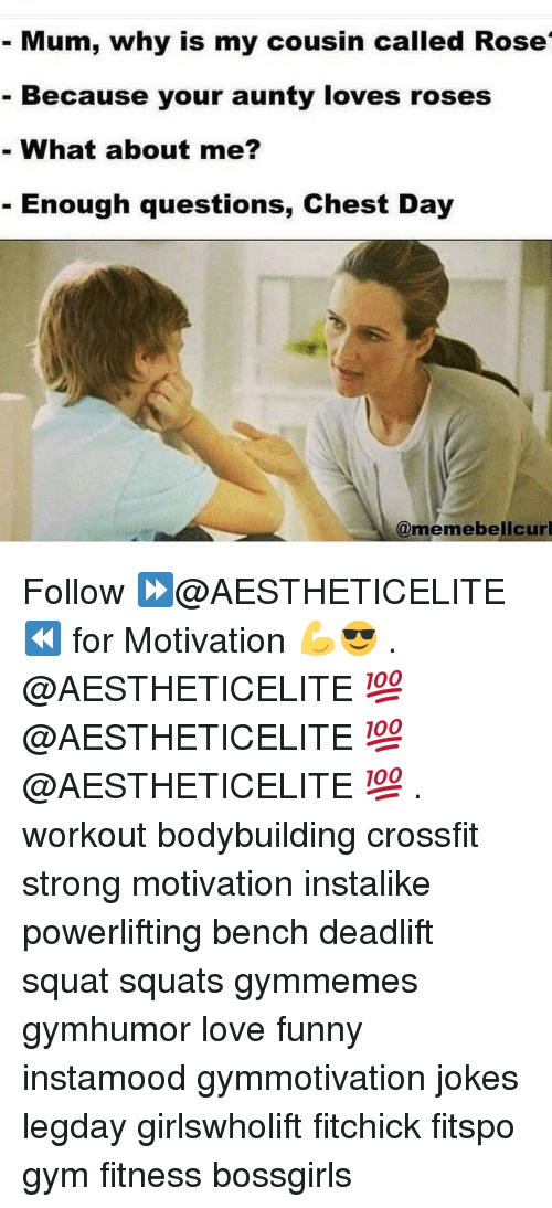 Gym, Crossfit, and Rose: Mum, why is my cousin called Rose  Because your aunty loves roses  What about me?  Enough questions, Chest Day  @meme belicurl Follow ⏩@AESTHETICELITE ⏪ for Motivation 💪😎 . @AESTHETICELITE 💯 @AESTHETICELITE 💯 @AESTHETICELITE 💯 . workout bodybuilding crossfit strong motivation instalike powerlifting bench deadlift squat squats gymmemes gymhumor love funny instamood gymmotivation jokes legday girlswholift fitchick fitspo gym fitness bossgirls