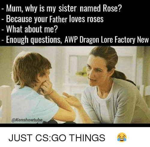 Memes, Rose, and 🤖: Mum, why is my sister named Rose?  Because your Father loves roses  What about me?  Enough questions, AWP Dragon Lore Factory New  @Kenshowtube ☆ JUST CS:GO THINGS ☆ 😂