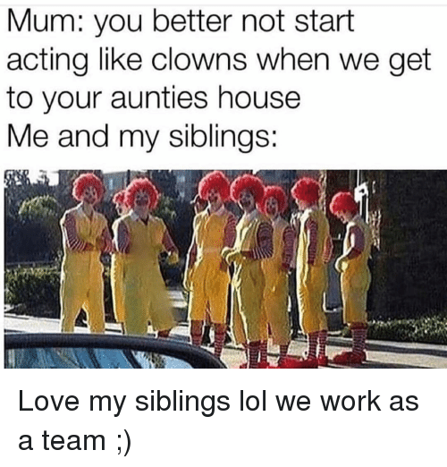 Funny, Lol, and Love: Mum: you better not start  acting like clowns when we get  to your aunties house  e and my siblinas: Love my siblings lol we work as a team ;)