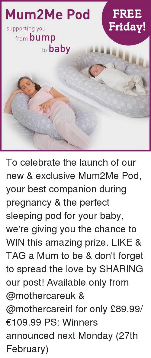 Friday, Memes, and Mondays: Mum2Me Pod  FREE  Friday!  supporting you  from bump  to  baby To celebrate the launch of our new & exclusive Mum2Me Pod, your best companion during pregnancy & the perfect sleeping pod for your baby, we're giving you the chance to WIN this amazing prize.  LIKE & TAG a Mum to be & don't forget to spread the love by SHARING our post!  Available only from @mothercareuk & @mothercareirl for only £89.99/ €109.99 PS: Winners announced next Monday (27th February)