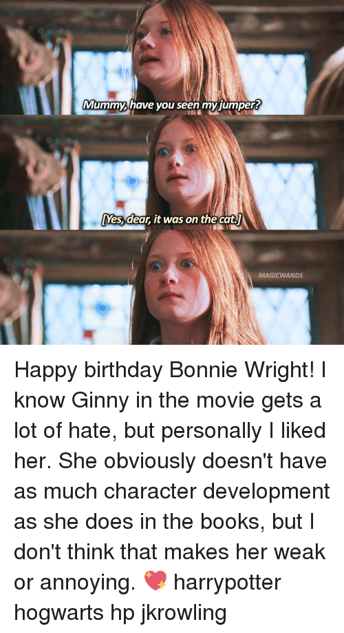 Birthday, Books, and Memes: Mummy have you seen my jumper?  Mes, dear, it was on the cat  MAGIC WANDS Happy birthday Bonnie Wright! I know Ginny in the movie gets a lot of hate, but personally I liked her. She obviously doesn't have as much character development as she does in the books, but I don't think that makes her weak or annoying. 💖 harrypotter hogwarts hp jkrowling