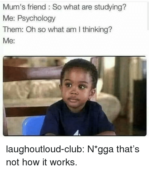 Club, Tumblr, and Blog: Mum's friend : So what are studying?  Me: Psychology  Them: Oh so what am I thinking?  Me: laughoutloud-club:  N*gga that's not how it works.