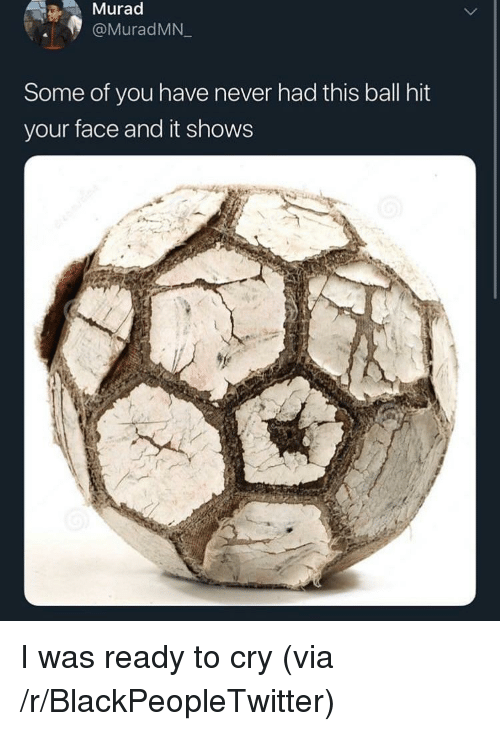 Blackpeopletwitter, Never, and Via: Murad  @MuradMN  Some of you have never had this ball hit  your face and it shows I was ready to cry (via /r/BlackPeopleTwitter)