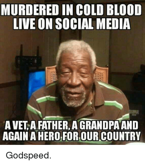 Memes, Social Media, and Live: MURDERED IN COLD BLOOD  LIVE ON SOCIAL MEDIA  A VET A FATHER, AGRANDPA AND  AGAIN OR,OUR COUNTRY Godspeed.