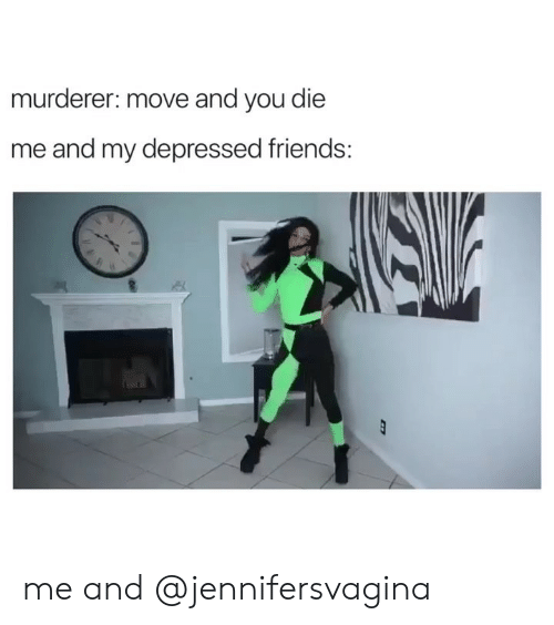 Friends, Girl Memes, and Move: murderer: move and you die  me and my depressed friends: me and @jennifersvagina