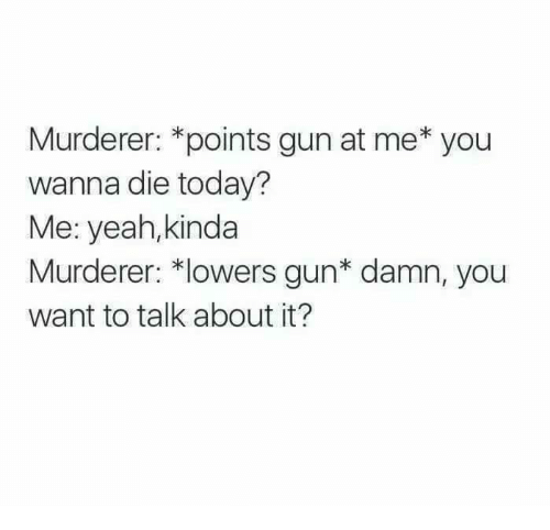 Funny, Guns, and Yeah: Murderer: *points gun at me* you  wanna die today?  Me: yeah,kinda  Murderer: *lowers gun* damn, you  want to talk about it?