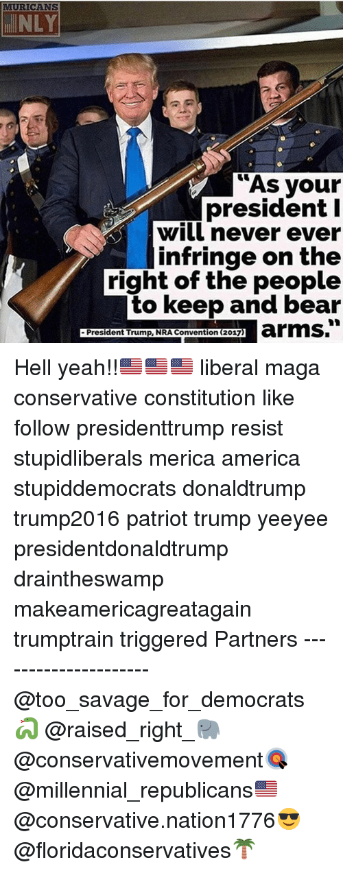 America, Memes, and Savage: MURICANS  NLY  As your  president I  will never ever  infringe on the  right of the people  to keep and bear  President Trump, NRA Convention (2017) Hell yeah!!🇺🇸🇺🇸🇺🇸 liberal maga conservative constitution like follow presidenttrump resist stupidliberals merica america stupiddemocrats donaldtrump trump2016 patriot trump yeeyee presidentdonaldtrump draintheswamp makeamericagreatagain trumptrain triggered Partners --------------------- @too_savage_for_democrats🐍 @raised_right_🐘 @conservativemovement🎯 @millennial_republicans🇺🇸 @conservative.nation1776😎 @floridaconservatives🌴