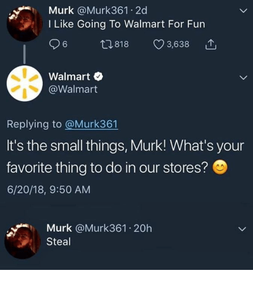 Memes, Walmart, and 🤖: Murk @Murk361 2d  I Like Going To Walmart For Fun  t 818 03,638  Walmart  @Walmart  Replying to @Murk361  It's the small things, Murk! What's your  favorite thing to do in our stores?  6/20/18, 9:50 AM  Murk @Murk361 20h  Steal
