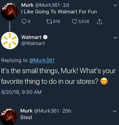Walmart, Fun, and Thing: Murk @Murk361 2d  I Like Going To Walmart For Fun  t1818  3,638  Walmart  @Walmart  Replying to @Murk361  It's the small things, Murk! What's your  favorite thing to do in our stores?  6/20/18, 9:50 AM  Murk @Murk361 20h  Steal