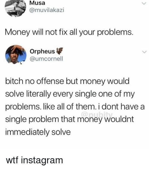 Bitch, Instagram, and Money: Musa  @muvilakazi  Money will not fix all your problems  Orpheus  @umcornell  bitch no offense but money would  solve literally every single one of my  problems. like all of them. i dont have a  single problem that money wouldnt  immediately solve wtf instagram