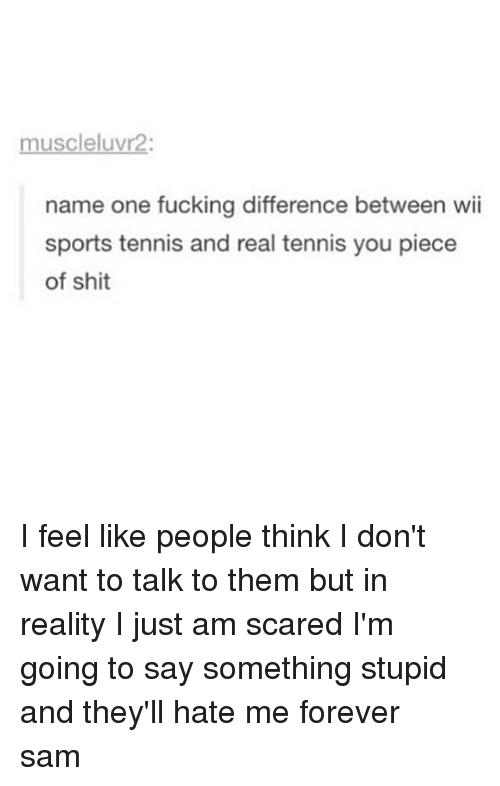 Memes, 🤖, and Wii: muscleluvr2:  name one fucking difference between wii  sports tennis and real tennis you piece  of shit I feel like people think I don't want to talk to them but in reality I just am scared I'm going to say something stupid and they'll hate me forever ≪sam≫