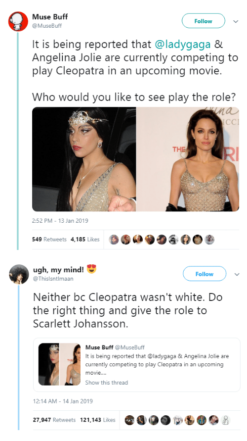Scarlett Johansson, Angelina Jolie, and Movie: Muse Buff  @MuseBuff  Followv  It is being reported that @ladygaga &  Angelina Jolie are currently competing to  play Cleopatra in an upcoming movie.  Who would you like to see play the role?  nau  CCI  THE  2:52 PM- 13 Jan 2019  549 Retweets 4,185 Likes  O·  ク   ugh, my mind!  Follow  @Thislsntlmaan  Neither bc Cleopatra wasn't white. Do  the right thing and give the role to  Scarlett Johansson.  Muse Buff MuseBuff  It is being reported that @ladygaga&Angelina Jolie are  currently competing to play Cleopatra in an upcoming  movie..  Show this thread  2:14 AM-14 Jan 2019  27,947 Retweets 121.143 Likes O
