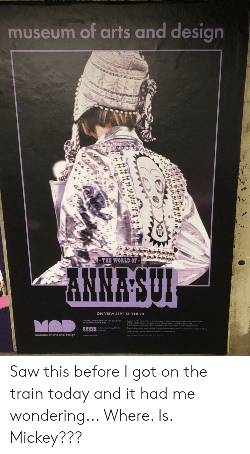 Anna, Family, and New York: museum of arts and design  CCO  CC4  oTHE WORLD OF  NNASUL  ON VIEW SEPT 12-FEB 23  Support for The World of Anna Sui is provided by Russol and Atarion Burke Inter Portuna USA  LFOVO MODA Albion, Mgndoftica, Tevo Jee Masel Thomas W Boush and  The DouglasA Hirsch and Holy S Andersen Family Foundaton in honor of Joee Malzor  JEROME AND STMONA CHAZEN BUILDING  MAD  2 COLUMBUS CIRCLE, NYC  The exhibition is olo made pessble by a gran from ma New York Cite Decarment of Cultural Afrs  to Celumbus Ccle, 59th S  00000  MAD it groteful for the edditionol support of Ol phant Shdio  o 57th S  madmuseuong  museum of arts and design Saw this before I got on the train today and it had me wondering... Where. Is. Mickey???