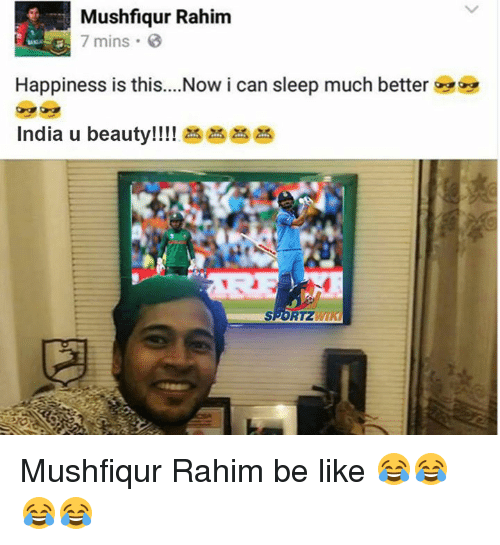 Be Like, Memes, and India: Mushfiqur Rahim  7 mins 3  Happiness is this....Now i can sleep much better  India u beauty!!!!  RTZ Mushfiqur Rahim be like 😂😂😂😂