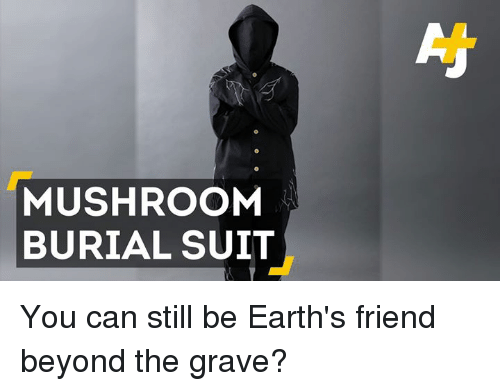 Memes, 🤖, and Graves: MUSHROOM  BURIAL SUIT You can still be Earth's friend beyond the grave?