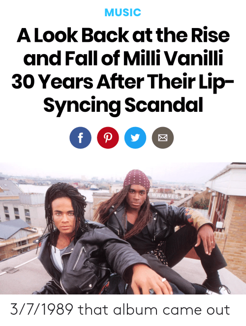 Fall, Music, and History: MUSIC  A Look Back at the Rise  and Fall of Milli Vanilli  30 Years After Their Lip-  Syncing Scandal 3/7/1989 that album came out