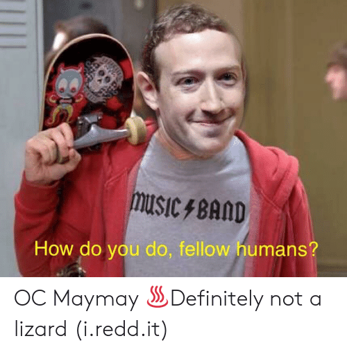 Music, How, and Lizard: music BAMD  How do you do, fellow humans? OC Maymay ♨Definitely not a lizard (i.redd.it)