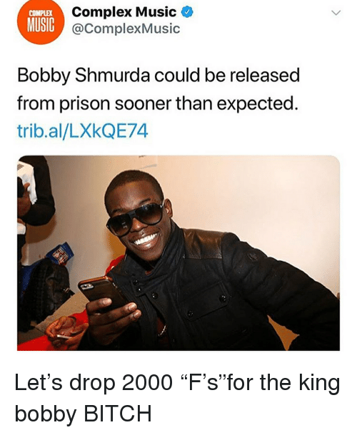 "Bitch, Bobby Shmurda, and Complex: MUSIC  Complex Music  @ComplexMusic  Bobby Shmurda could be released  from prison sooner than expected  trib.al/LXkQE74 Let's drop 2000 ""F's""for the king bobby BITCH"
