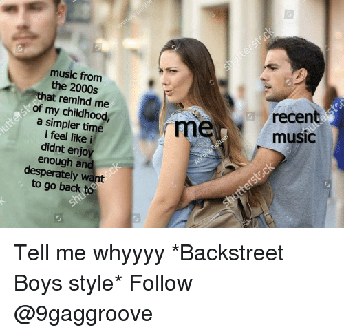 Memes, Music, and Time: music from  the 2000s  that remind me  of my childhood  a simpler time  i feel like i  didnt enjoy  enough and  desperately want  to go back to  mem  recen  music Tell me whyyyy *Backstreet Boys style* Follow @9gaggroove