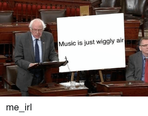 Music, Irl, and Me IRL: Music is just wiggly  air me_irl