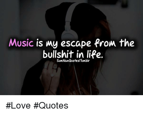 Music Is My Escape From the Bullshit in Life #Love #Quotes ...