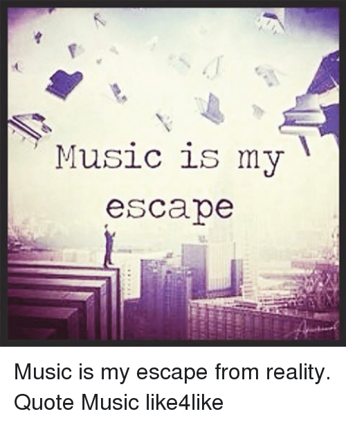 Escape Quotes: Music Is My Escape Music Is My Escape From Reality Quote