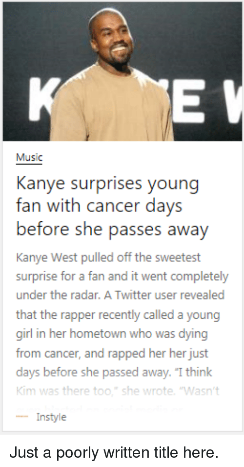 "Funny, Kanye, and Music: Music  Kanye surprises young  fan with cancer days  before she pass  Kanye West pulled off the sweetest  surprise for a fan and it went completely  under the radar. A Twitter user revealed  that the rapper recently called a young  girl in her hometown who was dying  from cancer, and rapped her her just  days before  Kim was there too."" she wrote. 'Wasn't  -Instyle  es awav  she passed away. ""I think Just a poorly written title here."