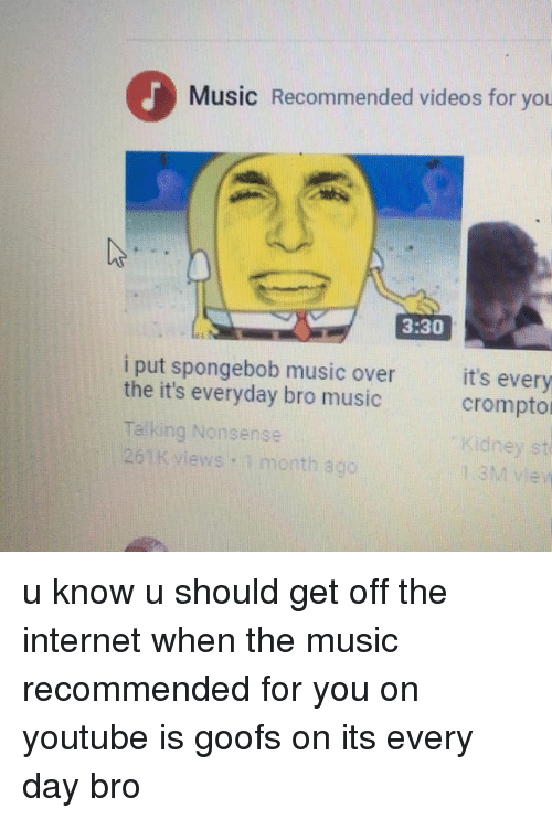 Internet, Memes, and Music: Music Recommended videos for you  3:30  i put spongebob music over  the it's everyday bro music  Talking Nonsense  261K views 1 month ago  it's every  crompto  Kidney st  1.3M iew u know u should get off the internet when the music recommended for you on youtube is goofs on its every day bro