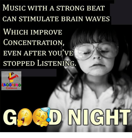 Music, Waves, and Brain: MUSIC WITH A STRONG BEAT  CAN STIMULATE BRAIN WAVES  WHICH IMPROVE  CONCENTRATION,  EVEN AFTER YOU VE  STOPPED LISTENING.  GA D NIGHT