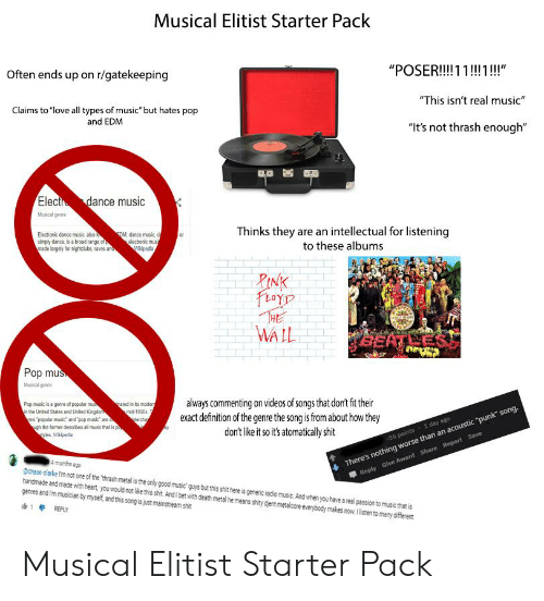 "Love, Music, and Pop: Musical Elitist Starter Pack  Often ends up on r/gatekeeping  ""POSER!!1 1!1!!""  This isn't real music  Claims to ""love all types of music but hates pop  and EDM  ""It's not thrash enough""  lect dance music  Musical genre  Thinks they are an intellectual for listening  to these albums  Electronic dance music also  simply dance, is a broad range of  made largely for nighiclubs, raves an  DM, dance music  electronic mus  ipedia  RIN  aY  WALL  Pop mus  Masical geee  always commenting on videos of songs that don't fit their  exact definition of the genre the song is from about how they  don't like it so its atomatically shit  Pep music is a genre of popular mu  ated in ts moder  mid-1950s  erch  the United Sates and Unted Kingdor  ms popular music and ""pop music are  gh the former describes all masic thar is p  1 day 880  an acoustic ""punk song.  There's nothing worse  Reply Give  4 months ago  gchase clarke m not one of the thrash metal is the only good music' guys but this shit here is generic radio music. And when you have a real passion to music that is  handmade and made with heart, you would notlike his sht. Andi bet with death metal he means shity djent metalcore everybody makes now. listen to many oifferent  genres and im musician by myself, and this song is just mainstream shit  14REPLY Musical Elitist Starter Pack"
