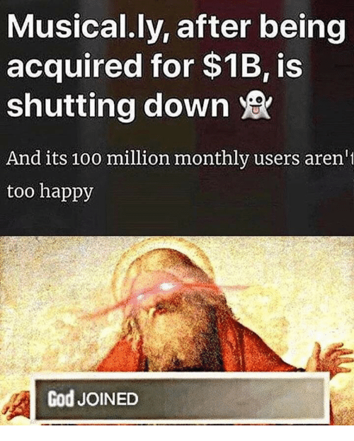 God, Happy, and Down: Musical.ly, after being  acquired for $1B, is  shutting down  And its 10o million monthly users aren  too happy  God JOINED