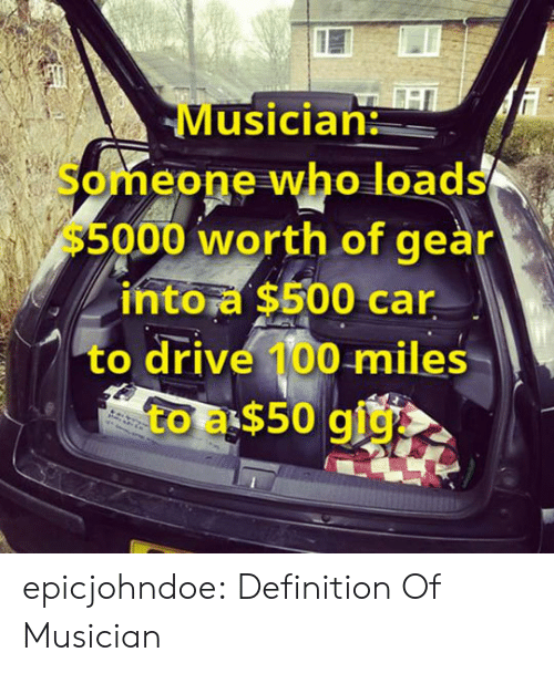 Tumblr, Blog, and Definition: Musician:  Someone who loads  $5000 worth of gear  into a $500 car  to drive 100 miles  to a $50 gig  戊. epicjohndoe:  Definition Of Musician