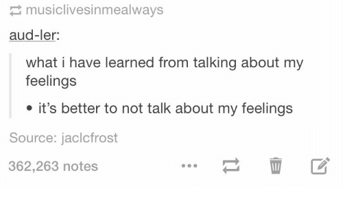 Source, What, and Notes: musiclivesinmealways  aud-ler:  what i have learned from talking about my  feelings  it's better to not talk about my feelings  Source: jaclcfrost  362,263 notes