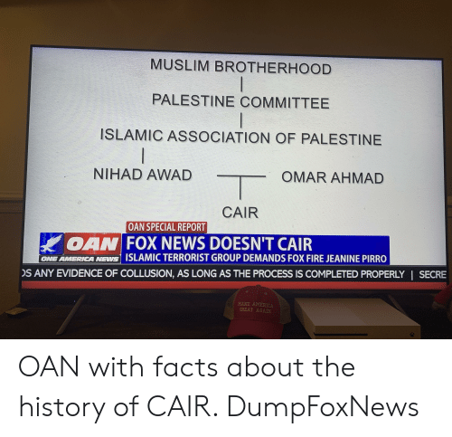 America, Facts, and Fire: MUSLIM BROTHERHOOD  PALESTINE COMMITTEE  ISLAMIC ASSOCIATION OF PALESTINE  NIHAD AWAD  OMAR AHMAD  CAIR  OAN SPECIAL REPORT  OANW FOX NEWS DOESN'T CAIR  ONE AMERICA NEWS ISLAMIC TERRORIST GROUP DEMANDS FOX FIRE JEANINE PIRRO  S ANY EVIDENCE OF COLLUSION, AS LONG AS THE PROCESS IS COMPLETED PROPERLY | SECRE  MAKE AMERICA  GREAT AGAIN OAN with facts about the history of CAIR. DumpFoxNews