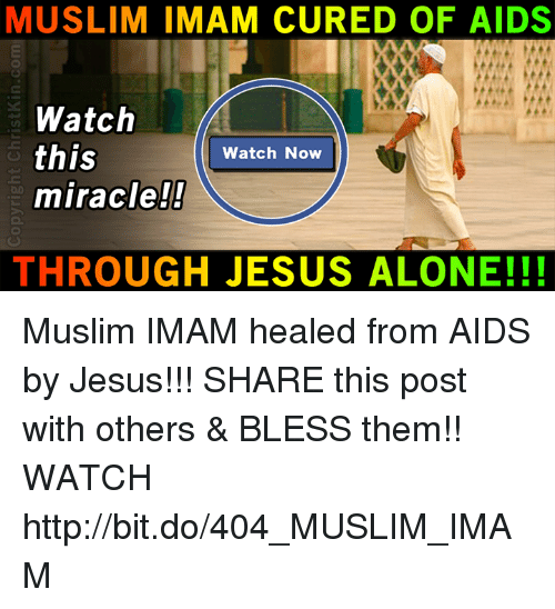 Being Alone, Jesus, and Memes: MUSLIM IMAM CURED OF AIDS  Watch  this  miracle!!  Watch Now  THROUGH JESUS ALONE!!! Muslim IMAM healed from AIDS by Jesus!!!  SHARE this post with others & BLESS them!! WATCH ►► http://bit.do/404_MUSLIM_IMAM