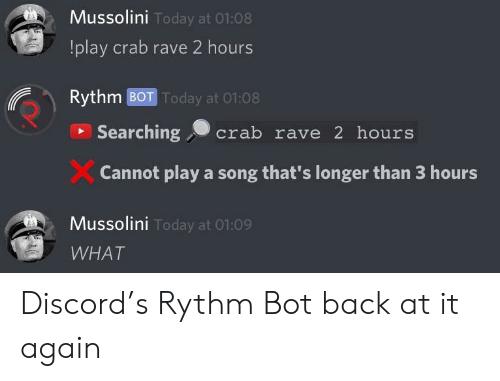 Today, Back at It Again, and Rave: Mussolini  !play crab rave 2 hours  Rythm BOT Today at 01:08  Today at 01:08  Searching crab rave 2 hours  Cannot play a song that's longer than 3 hours  Mussolini  Today at 01:09  WHAT Discord's Rythm Bot back at it again