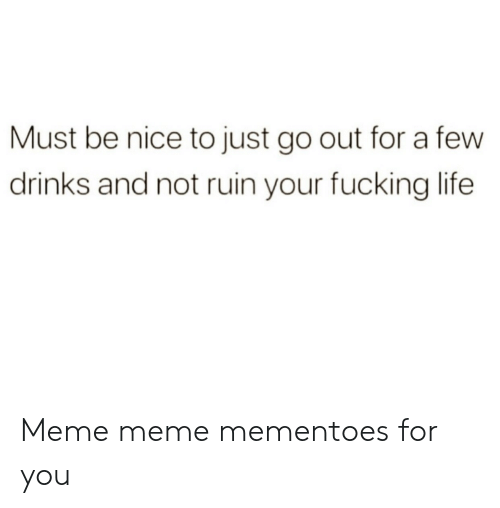 Fucking, Life, and Meme: Must be nice to just go out for a few  drinks and not ruin your fucking life Meme meme mementoes for you