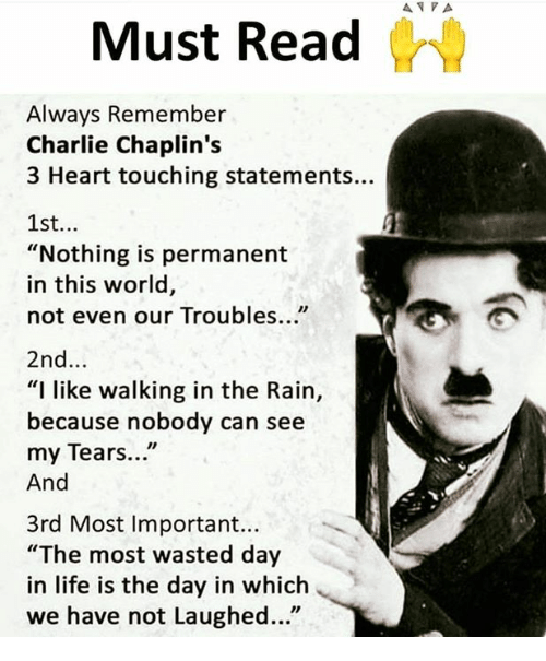 """Charlie, Life, and Memes: Must Read  Always Remember  Charlie Chaplin's  3 Heart touching statements...  1st...  """"Nothing is permanent  in this world,  not even our Troubles...""""  2nd...  """"I like walking in the Rain,  because nobody can see  my Tears...""""  And  3rd Most Important...  """"The most wasted day  in life is the day in which  we have not Laughed..."""""""