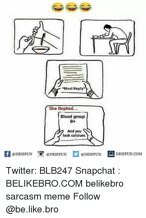 Be Like, Meme, and Memes: Must Reply*  She Replied...  Blood group  B+  And you  lack calcium.  K @DESIFUN肾@DESIFUN  @DESIFUN-DESIFUN.COM Twitter: BLB247 Snapchat : BELIKEBRO.COM belikebro sarcasm meme Follow @be.like.bro